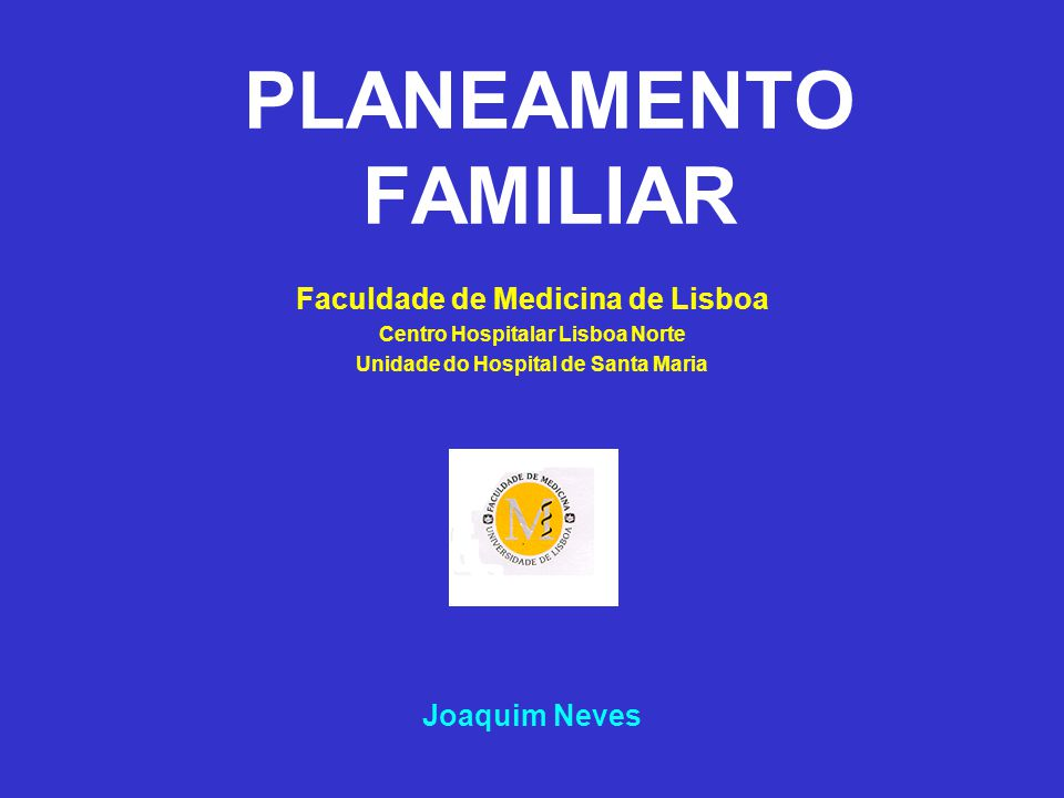 PLANEAMENTO FAMILIAR AGENDA Generalidades sobre a contracepção e planeamento familiar Mecanismo básico dos métodos de contracepção Contracepção com meios classificados de naturais Contracepção com meios de barreira Contracepção cirúrgica Interrupção Voluntária da Gravidez em Portugal e no CHLN - HSM