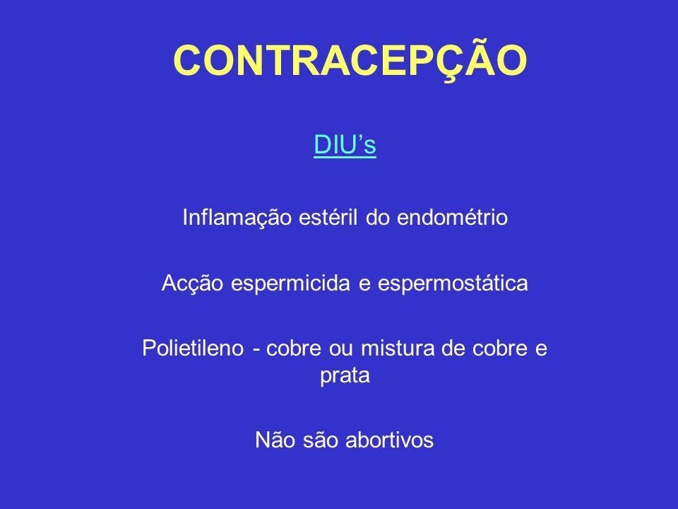 CONTRACEPÇÃO DIU's Inflamação estéril do endométrio Acção espermicida e espermostática Polietileno - cobre ou mistura de cobre e prata Não são abortiv