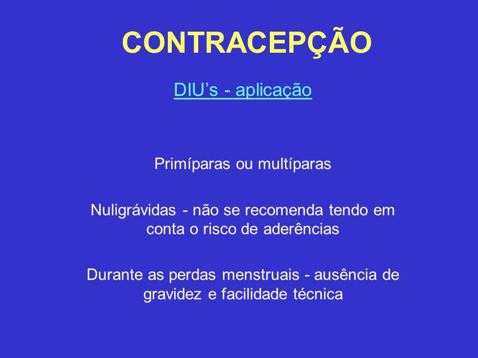 CONTRACEPÇÃO DIU's - aplicação Primíparas ou multíparas Nuligrávidas - não se recomenda tendo em conta o risco de aderências Durante as perdas menstru