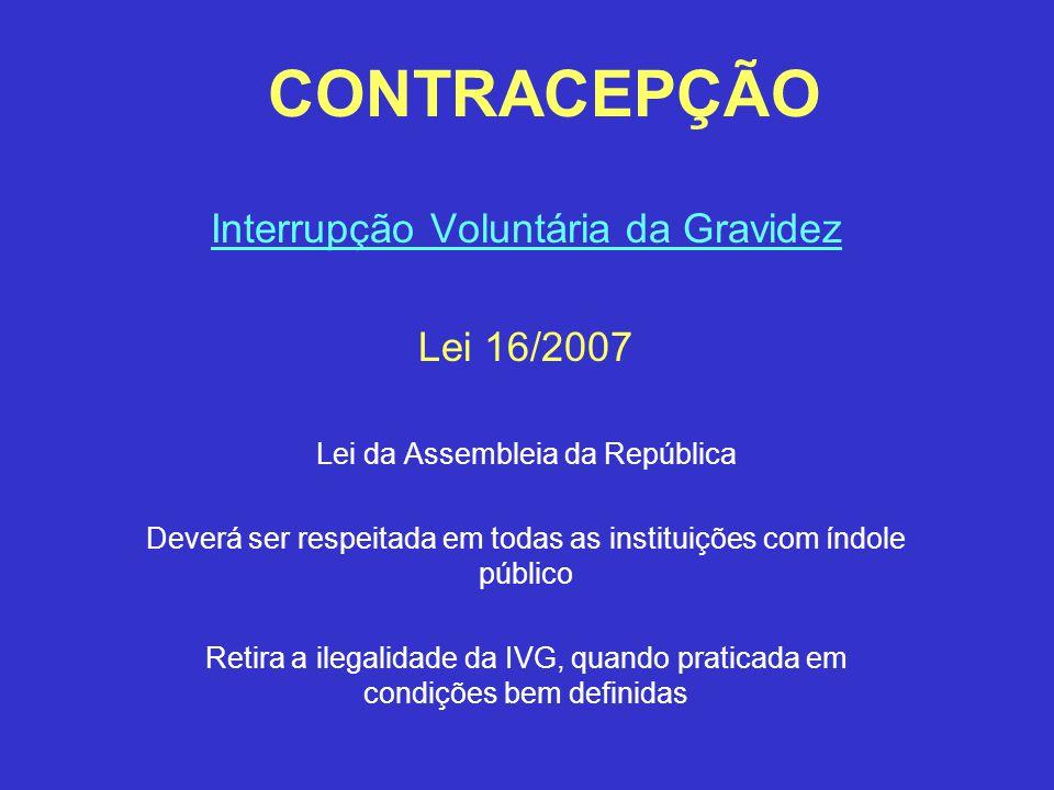 CONTRACEPÇÃO Interrupção Voluntária da Gravidez Lei 16/2007 Lei da Assembleia da República Deverá ser respeitada em todas as instituições com índole p