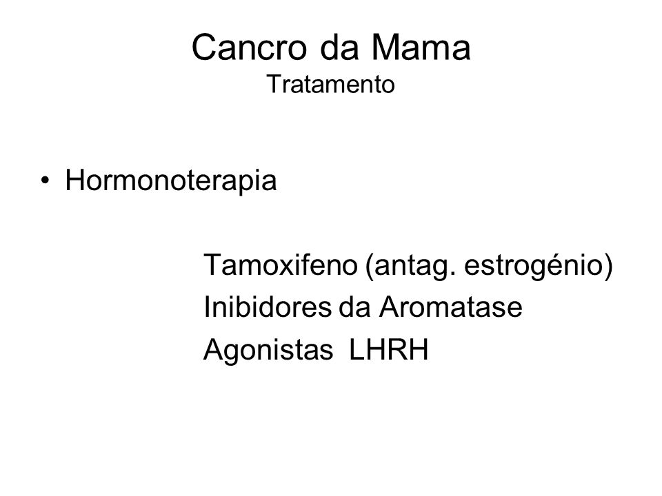 Cancro da Mama Tratamento Hormonoterapia Tamoxifeno (antag. estrogénio) Inibidores da Aromatase Agonistas LHRH