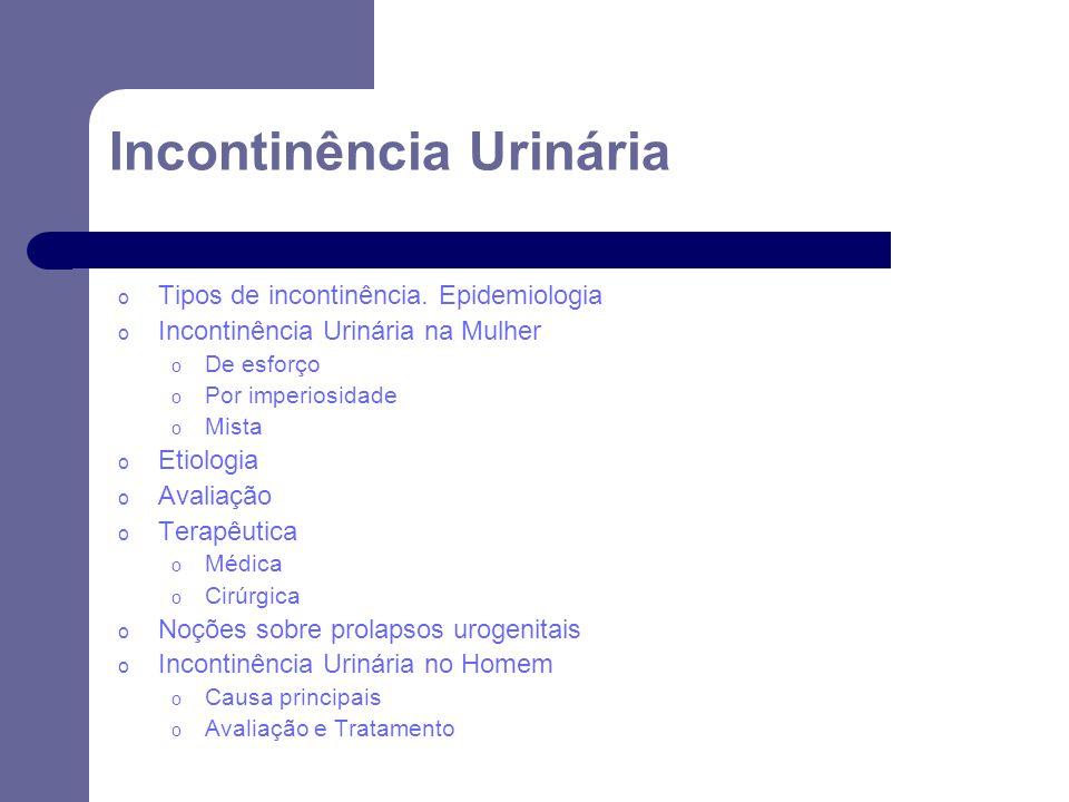 Incontinência Urinária o Tipos de incontinência. Epidemiologia o Incontinência Urinária na Mulher o De esforço o Por imperiosidade o Mista o Etiologia