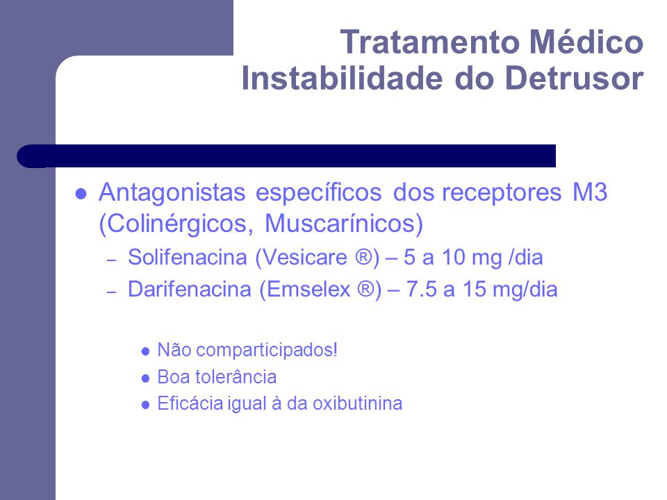 Antagonistas específicos dos receptores M3 (Colinérgicos, Muscarínicos) – Solifenacina (Vesicare ®) – 5 a 10 mg /dia – Darifenacina (Emselex ®) – 7.5