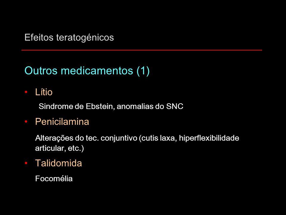 Efeitos teratogénicos Outros medicamentos (1) Lítio Sindrome de Ebstein, anomalias do SNC Penicilamina Alterações do tec. conjuntivo (cutis laxa, hipe