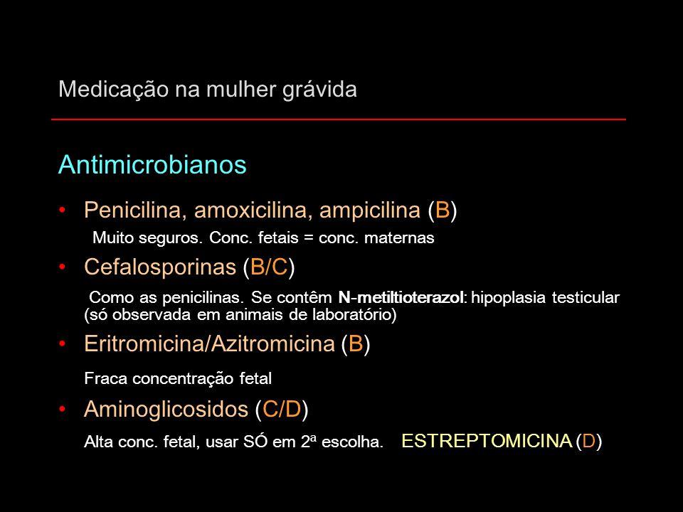 Medicação na mulher grávida Antimicrobianos Penicilina, amoxicilina, ampicilina (B) Muito seguros. Conc. fetais = conc. maternas Cefalosporinas (B/C)