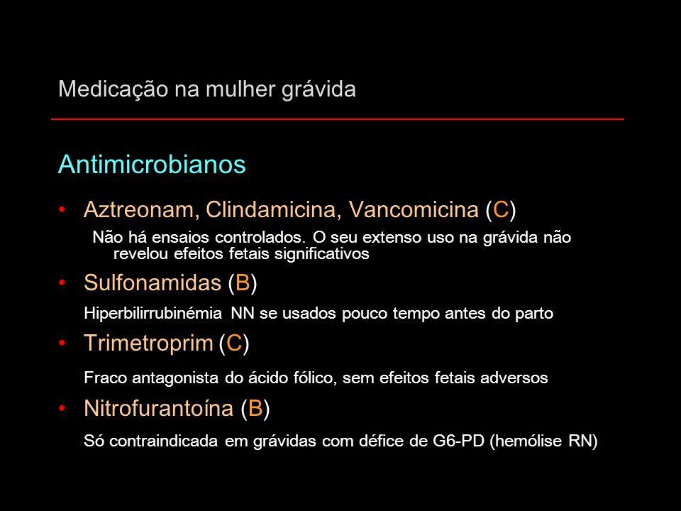 Medicação na mulher grávida Antimicrobianos Aztreonam, Clindamicina, Vancomicina (C) Não há ensaios controlados. O seu extenso uso na grávida não reve