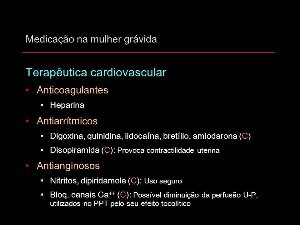 Medicação na mulher grávida Terapêutica cardiovascular Anticoagulantes Heparina Antiarrítmicos Digoxina, quinidina, lidocaína, bretílio, amiodarona (C