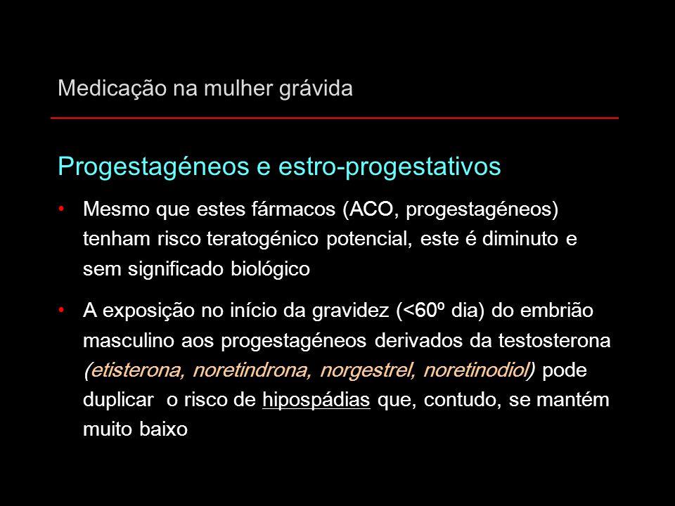 Medicação na mulher grávida Progestagéneos e estro-progestativos Mesmo que estes fármacos (ACO, progestagéneos) tenham risco teratogénico potencial, e