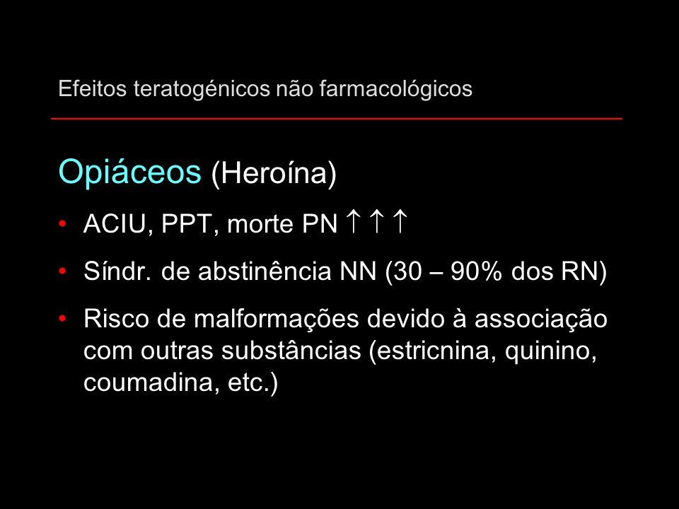 Efeitos teratogénicos não farmacológicos Opiáceos (Heroína) ACIU, PPT, morte PN    Síndr. de abstinência NN (30 – 90% dos RN) Risco de malformações