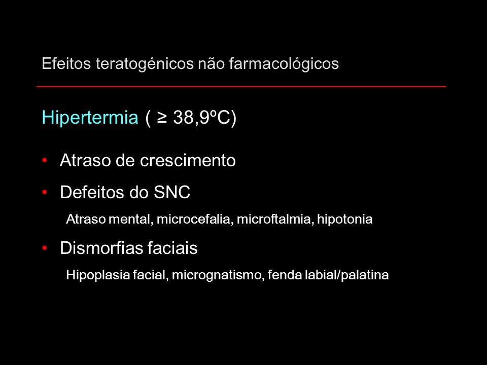 Efeitos teratogénicos não farmacológicos Hipertermia ( ≥ 38,9ºC) Atraso de crescimento Defeitos do SNC Atraso mental, microcefalia, microftalmia, hipo