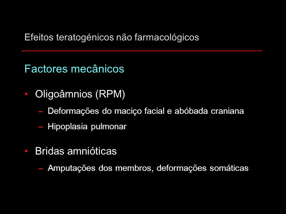 Efeitos teratogénicos não farmacológicos Factores mecânicos Oligoâmnios (RPM) –Deformações do maciço facial e abóbada craniana –Hipoplasia pulmonar Br
