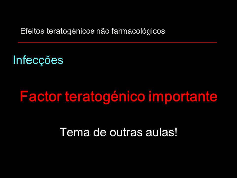 Efeitos teratogénicos não farmacológicos Infecções Factor teratogénico importante Tema de outras aulas!