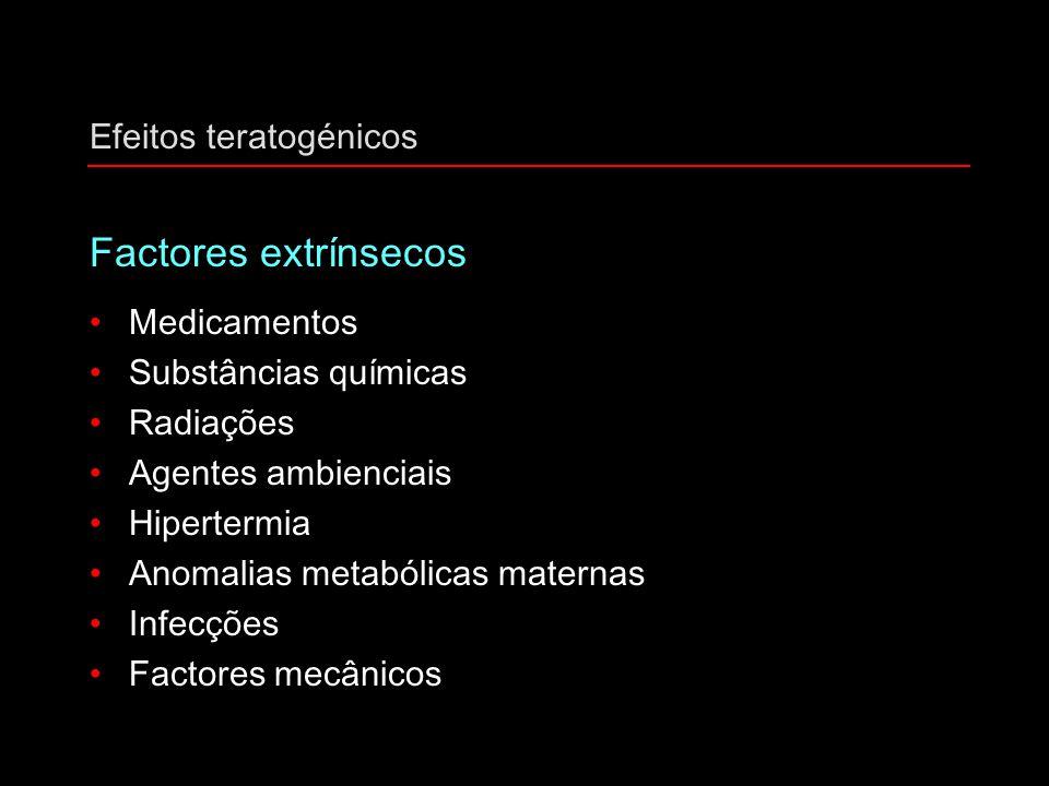 Efeitos teratogénicos Factores extrínsecos Medicamentos Substâncias químicas Radiações Agentes ambienciais Hipertermia Anomalias metabólicas maternas