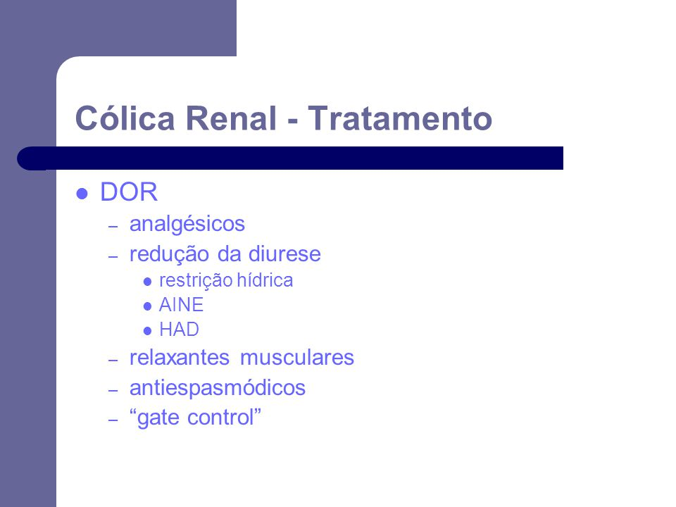 DOR – analgésicos – redução da diurese restrição hídrica AINE HAD – relaxantes musculares – antiespasmódicos – gate control Cólica Renal - Tratamento