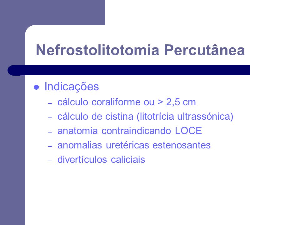 Indicações – cálculo coraliforme ou > 2,5 cm – cálculo de cistina (litotrícia ultrassónica) – anatomia contraindicando LOCE – anomalias uretéricas estenosantes – divertículos caliciais Nefrostolitotomia Percutânea