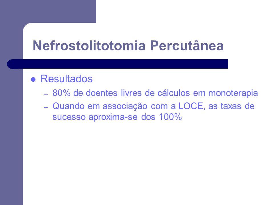 Resultados – 80% de doentes livres de cálculos em monoterapia – Quando em associação com a LOCE, as taxas de sucesso aproxima-se dos 100% Nefrostolitotomia Percutânea