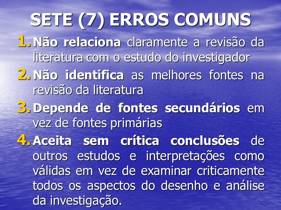 SETE (7) ERROS COMUNS 1. Não relaciona claramente a revisão da literatura com o estudo do investigador 2. Não identifica as melhores fontes na revisão