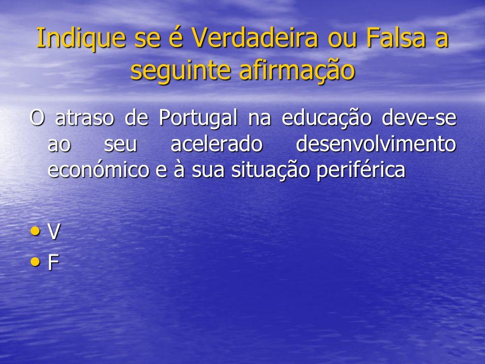 O atraso de Portugal na educação deve-se ao seu acelerado desenvolvimento económico e à sua situação periférica V F Indique se é Verdadeira ou Falsa a seguinte afirmação
