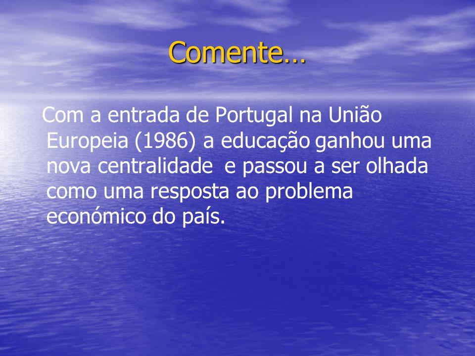 Comente… Com a entrada de Portugal na União Europeia (1986) a educação ganhou uma nova centralidade e passou a ser olhada como uma resposta ao problema económico do país.