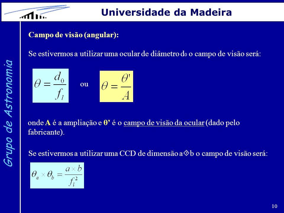 10 Grupo de Astronomia Universidade da Madeira Campo de visão (angular): Se estivermos a utilizar uma ocular de diâmetro d 0 o campo de visão será: Se