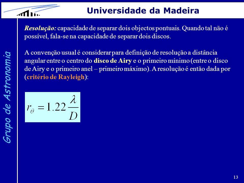 13 Grupo de Astronomia Universidade da Madeira Resolução: capacidade de separar dois objectos pontuais. Quando tal não é possível, fala-se na capacida