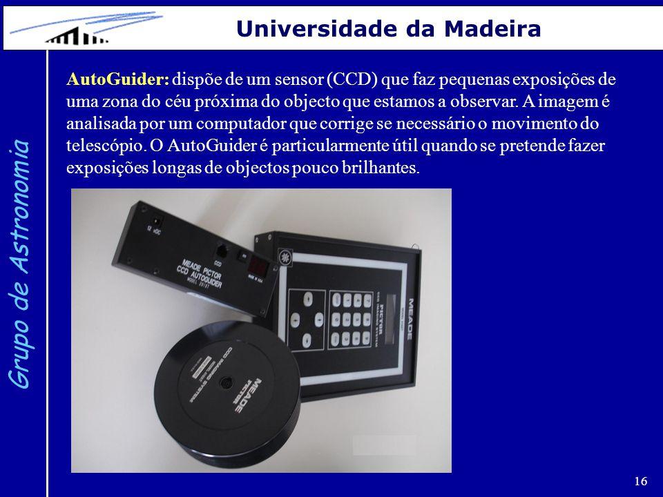 16 Grupo de Astronomia Universidade da Madeira AutoGuider: dispõe de um sensor (CCD) que faz pequenas exposições de uma zona do céu próxima do objecto
