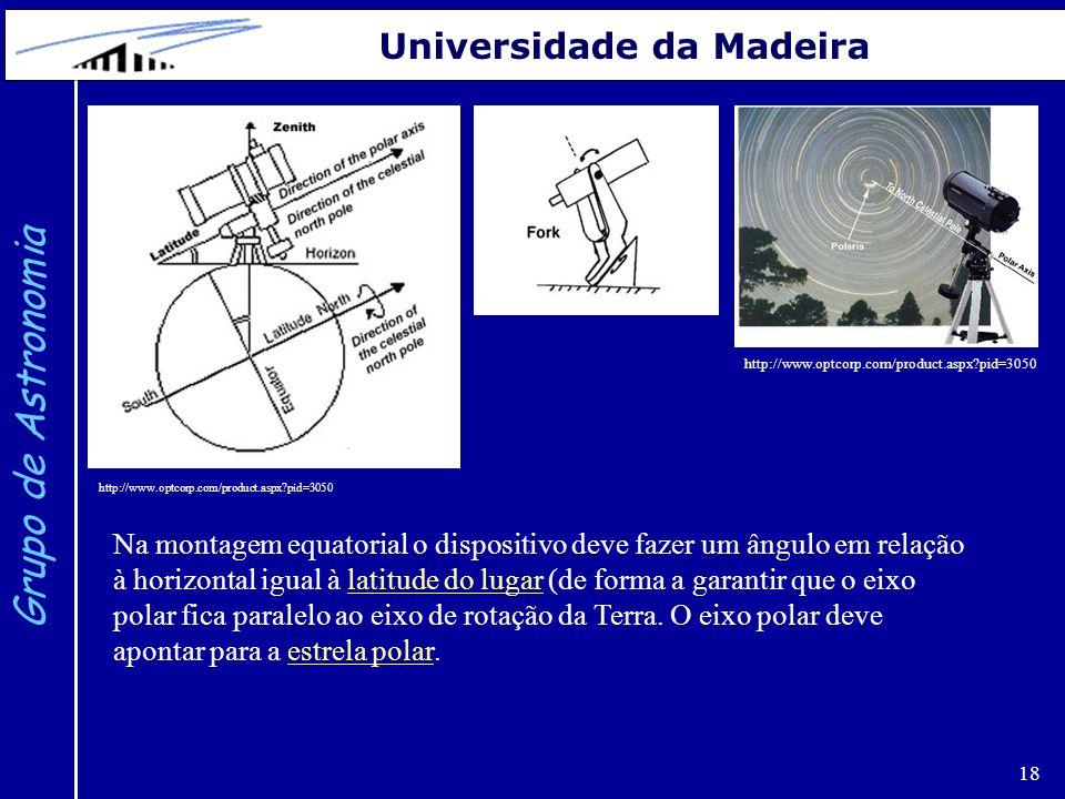 18 Grupo de Astronomia Universidade da Madeira http://www.optcorp.com/product.aspx?pid=3050 Na montagem equatorial o dispositivo deve fazer um ângulo