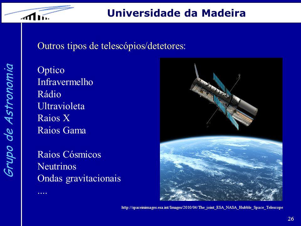 26 Grupo de Astronomia Universidade da Madeira Outros tipos de telescópios/detetores: Optico Infravermelho Rádio Ultravioleta Raios X Raios Gama Raios