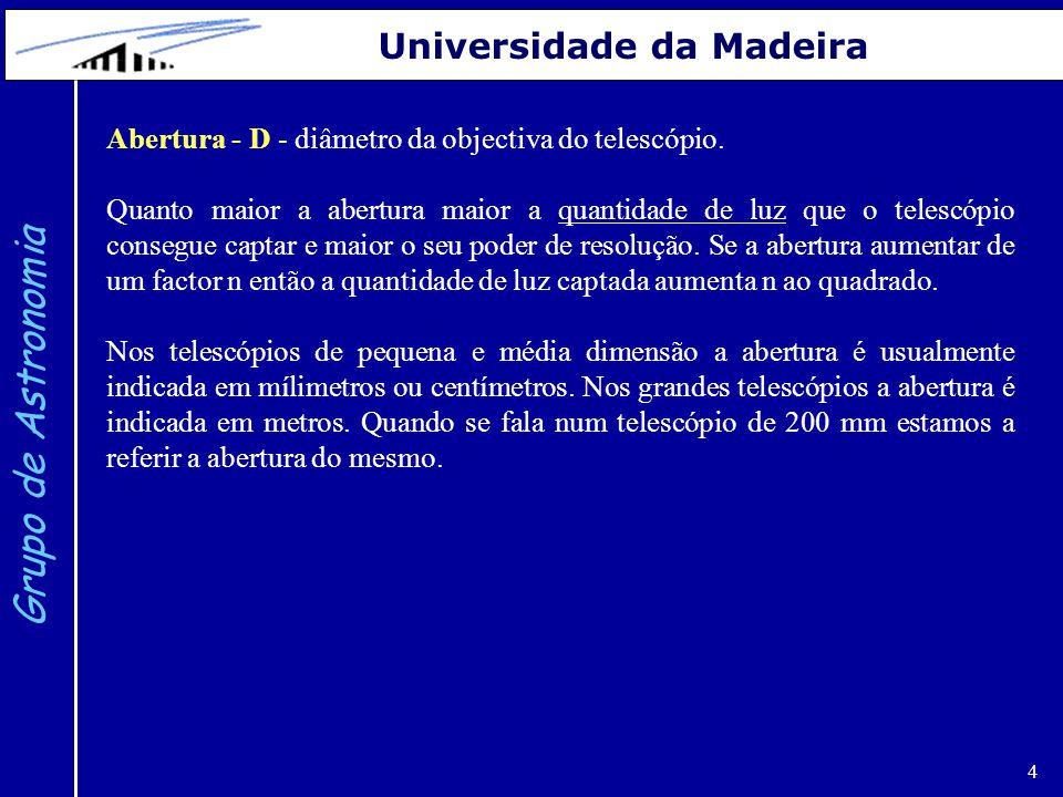 4 Grupo de Astronomia Universidade da Madeira Abertura - D - diâmetro da objectiva do telescópio. Quanto maior a abertura maior a quantidade de luz qu