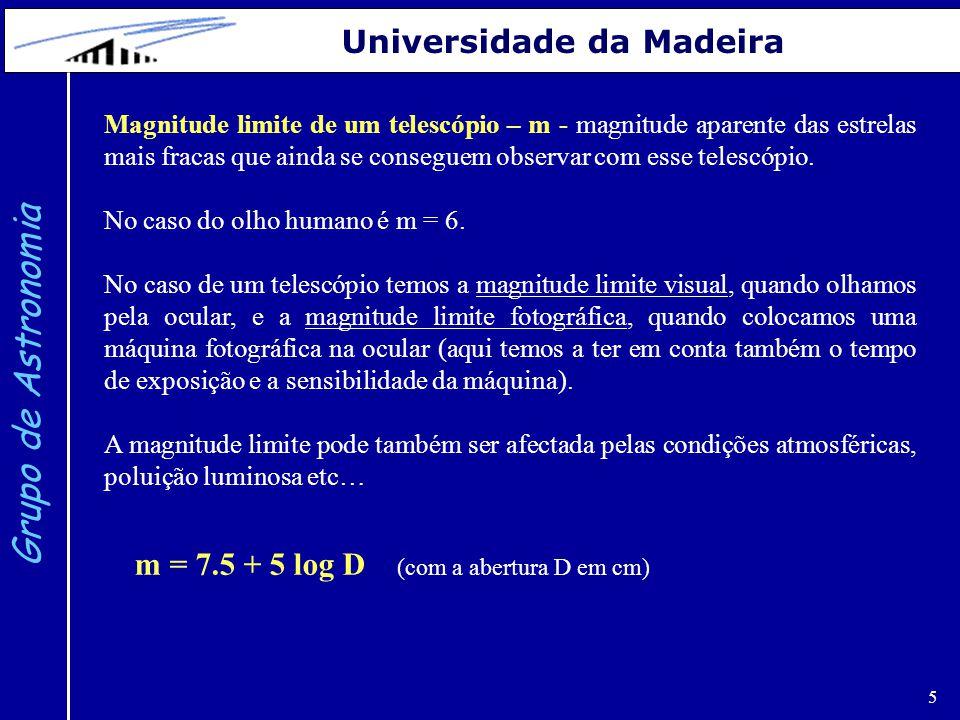 6 Grupo de Astronomia Universidade da Madeira TelescópioD (cm)m (limite)Nº estrelasNº galáxias Olho nu0.7660003 Mizar1112.72 milhões1600 ASDoT20.3145.7 milhões4000 LX20030.51515 milhões6300 Celestron10.212.52 milhões1600 Telescópios do GAUMa: O número de estrelas e galáxias indicado é, em cada caso, um valor aproximado.