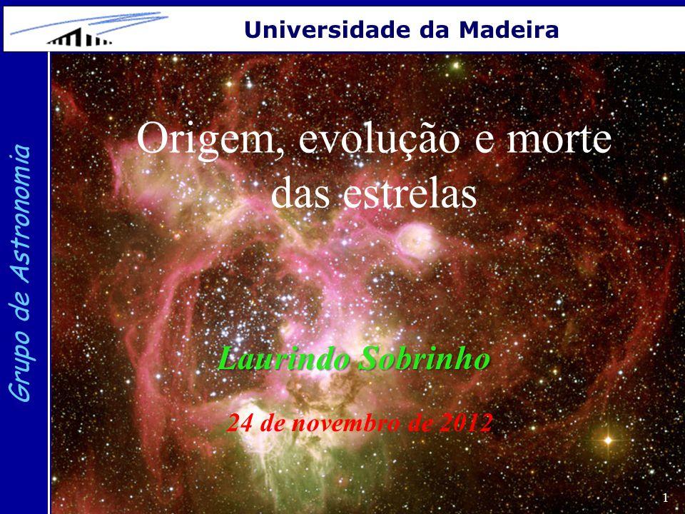 1 Grupo de Astronomia Universidade da Madeira Origem, evolução e morte das estrelas Laurindo Sobrinho 24 de novembro de 2012