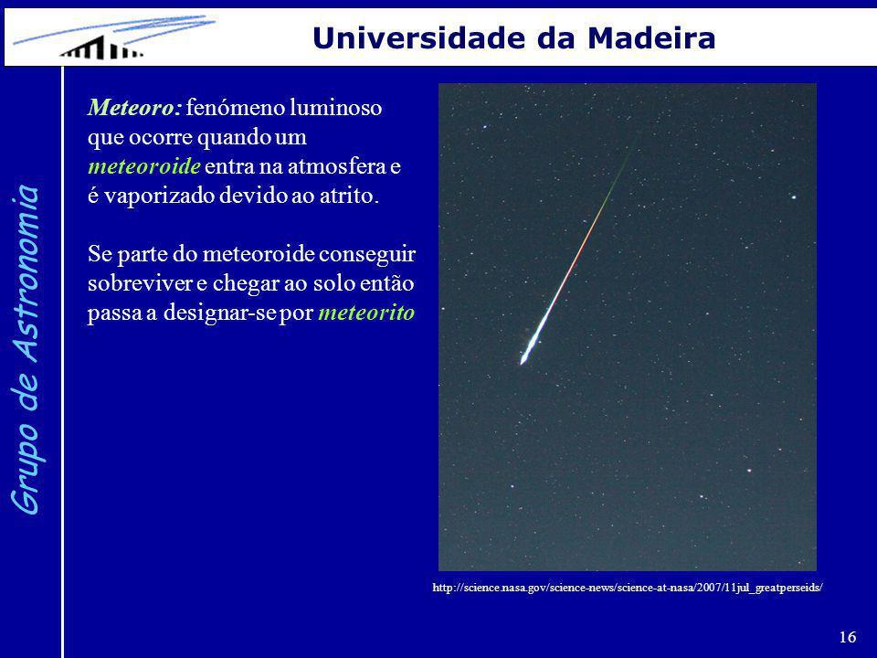 16 Grupo de Astronomia Universidade da Madeira Meteoro: fenómeno luminoso que ocorre quando um meteoroide entra na atmosfera e é vaporizado devido ao