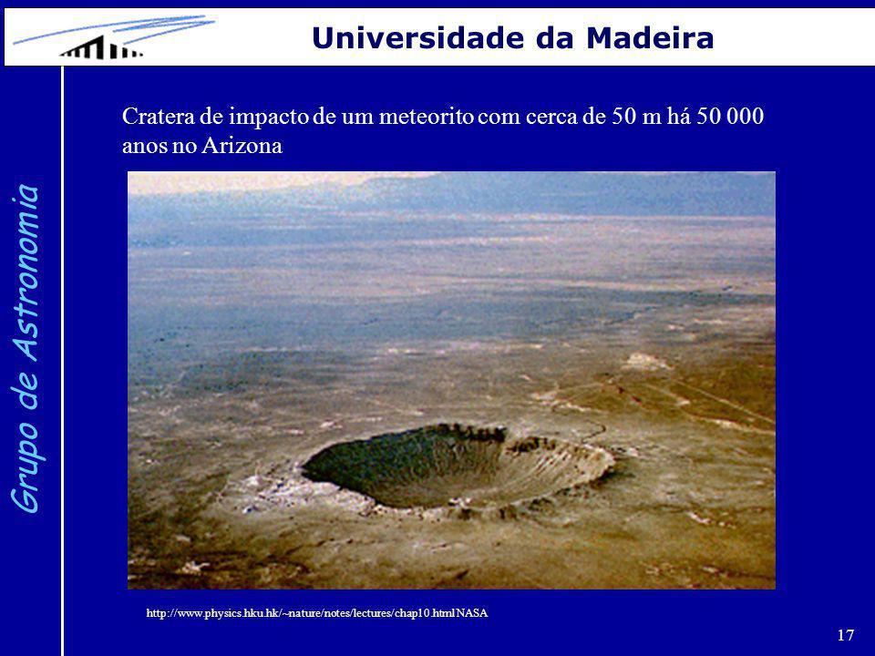 17 Grupo de Astronomia Universidade da Madeira Cratera de impacto de um meteorito com cerca de 50 m há 50 000 anos no Arizona http://www.physics.hku.h