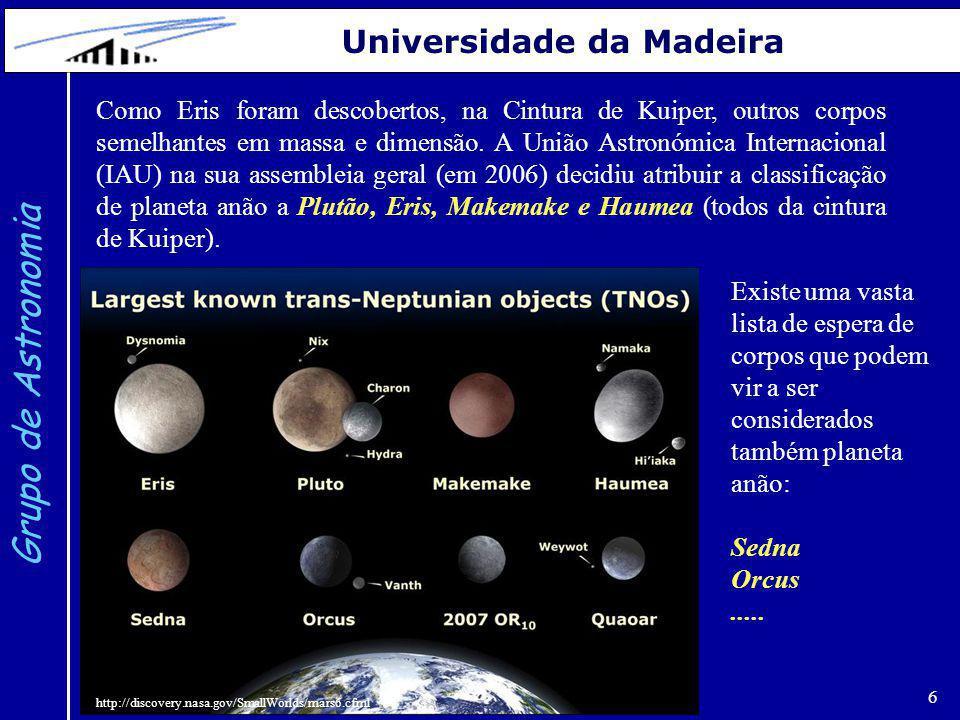 6 Grupo de Astronomia Universidade da Madeira Como Eris foram descobertos, na Cintura de Kuiper, outros corpos semelhantes em massa e dimensão. A Uniã