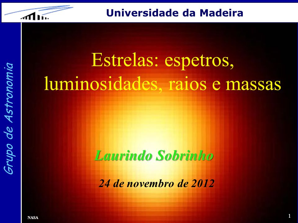 1 Grupo de Astronomia Universidade da Madeira Estrelas: espetros, luminosidades, raios e massas Laurindo Sobrinho 24 de novembro de 2012 NASA