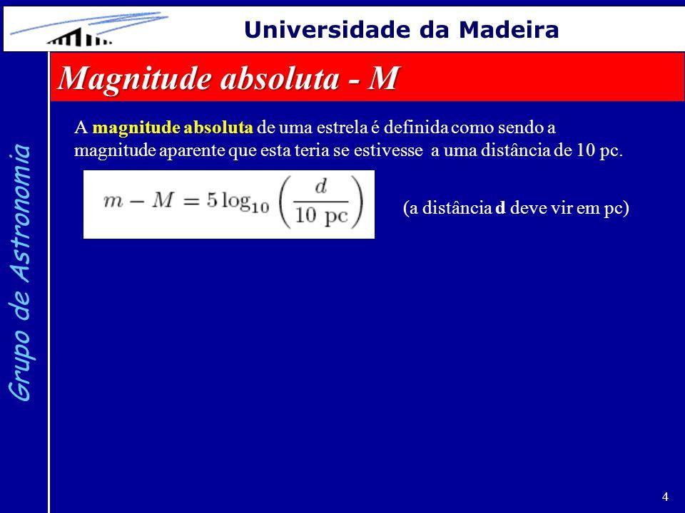4 Grupo de Astronomia Universidade da Madeira Magnitude absoluta - M (a distância d deve vir em pc) A magnitude absoluta de uma estrela é definida com