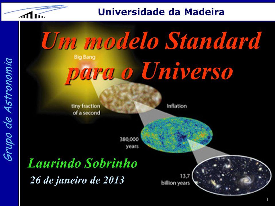 1 Grupo de Astronomia Universidade da Madeira Um modelo Standard para o Universo Laurindo Sobrinho 26 de janeiro de 2013