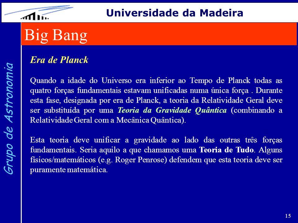 15 Grupo de Astronomia Universidade da Madeira Era de Planck Quando a idade do Universo era inferior ao Tempo de Planck todas as quatro forças fundame