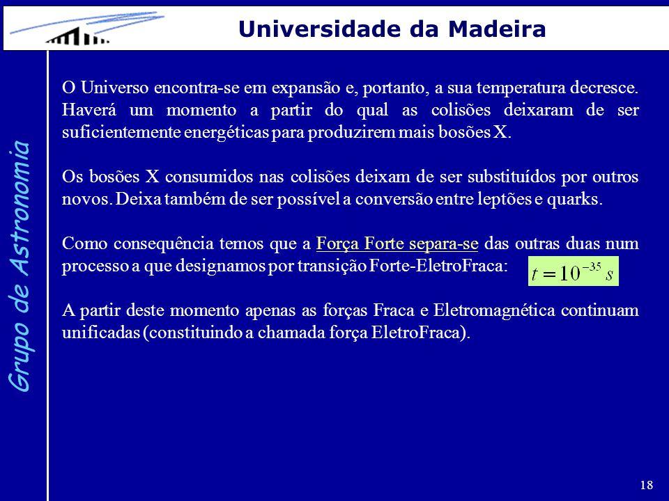 18 Grupo de Astronomia Universidade da Madeira O Universo encontra-se em expansão e, portanto, a sua temperatura decresce. Haverá um momento a partir