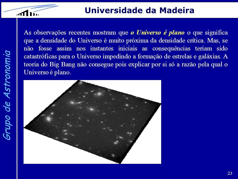 23 Grupo de Astronomia Universidade da Madeira As observações recentes mostram que o Universo é plano o que significa que a densidade do Universo é muito próxima da densidade crítica.