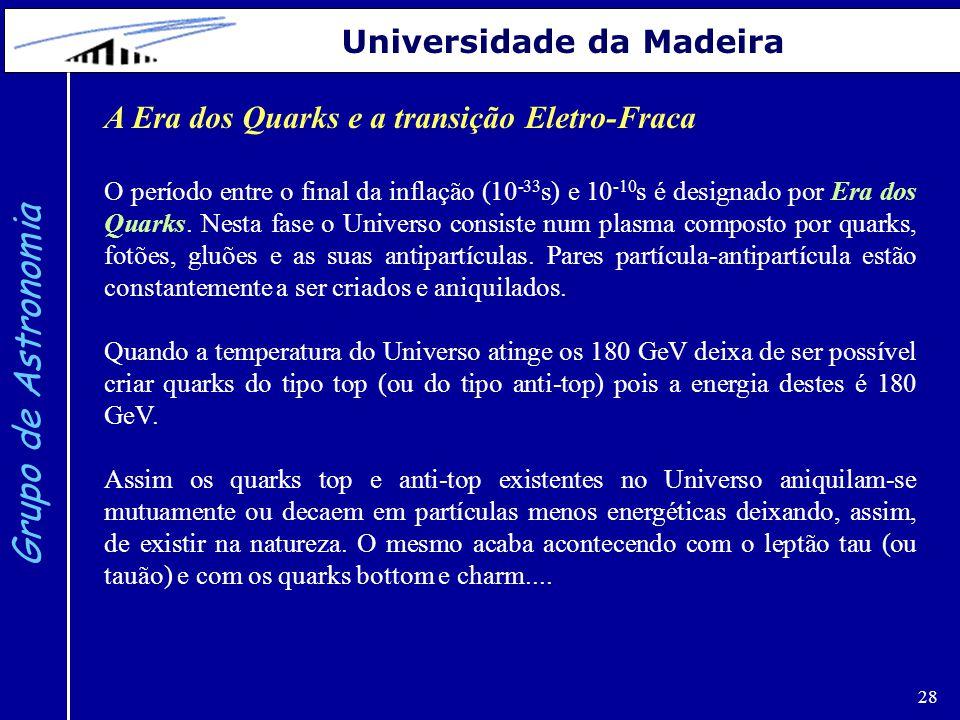 28 Grupo de Astronomia Universidade da Madeira A Era dos Quarks e a transição Eletro-Fraca O período entre o final da inflação (10 -33 s) e 10 -10 s é