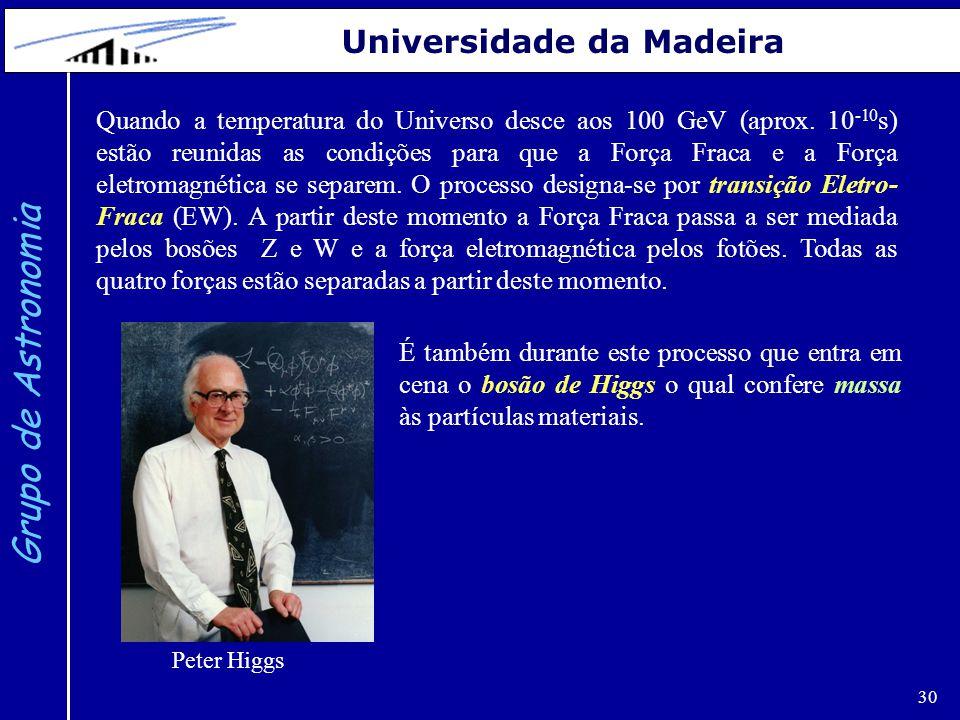 30 Grupo de Astronomia Universidade da Madeira Quando a temperatura do Universo desce aos 100 GeV (aprox. 10 -10 s) estão reunidas as condições para q