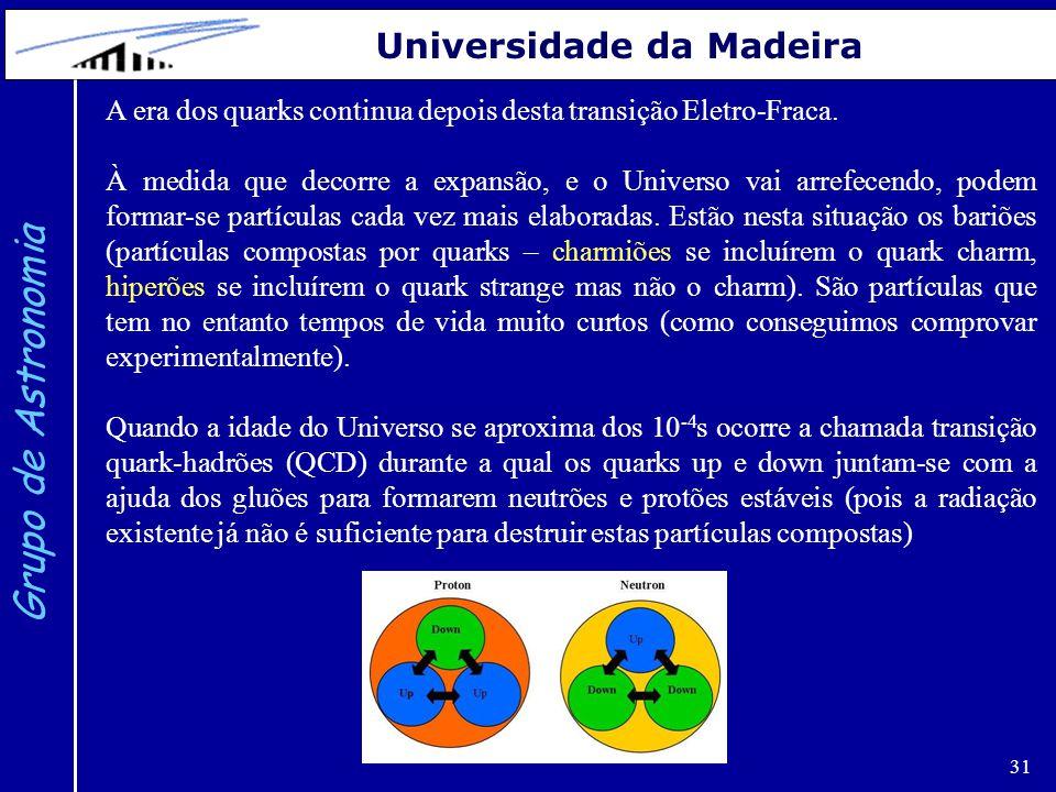 31 Grupo de Astronomia Universidade da Madeira A era dos quarks continua depois desta transição Eletro-Fraca. À medida que decorre a expansão, e o Uni