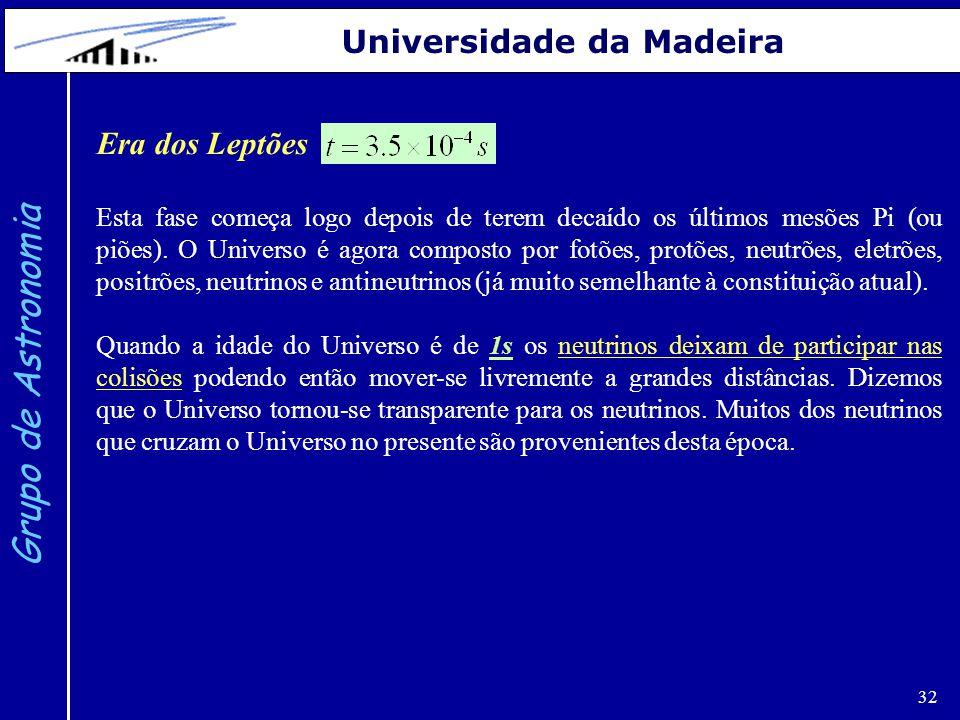 32 Grupo de Astronomia Universidade da Madeira Era dos Leptões Esta fase começa logo depois de terem decaído os últimos mesões Pi (ou piões). O Univer