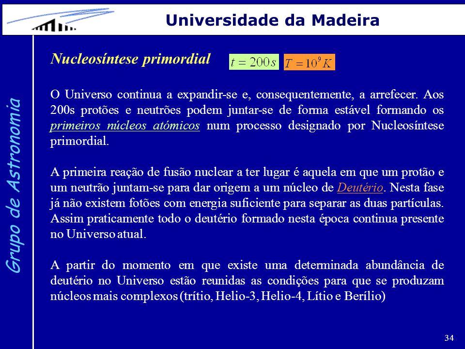 34 Grupo de Astronomia Universidade da Madeira Nucleosíntese primordial O Universo continua a expandir-se e, consequentemente, a arrefecer. Aos 200s p