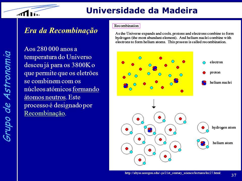 37 Grupo de Astronomia Universidade da Madeira Era da Recombinação Aos 280 000 anos a temperatura do Universo desceu já para os 3800K o que permite que os eletrões se combinem com os núcleos atómicos formando átomos neutros.