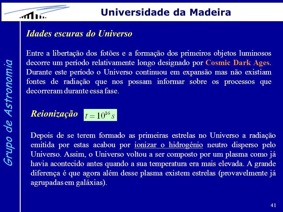 41 Grupo de Astronomia Universidade da Madeira Idades escuras do Universo Entre a libertação dos fotões e a formação dos primeiros objetos luminosos decorre um período relativamente longo designado por Cosmic Dark Ages.