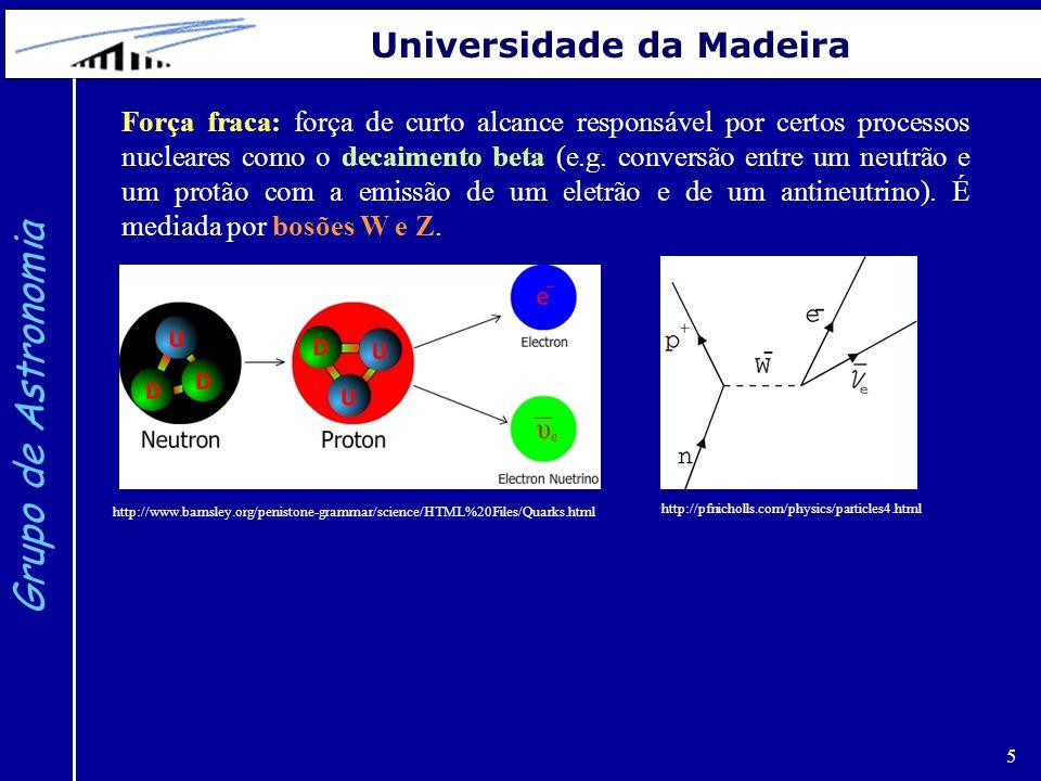 5 Grupo de Astronomia Universidade da Madeira http://pfnicholls.com/physics/particles4.html http://www.barnsley.org/penistone-grammar/science/HTML%20Files/Quarks.html Força fraca: força de curto alcance responsável por certos processos nucleares como o decaimento beta (e.g.