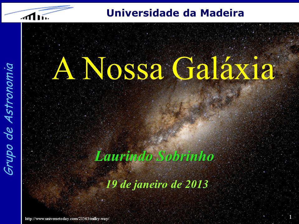 1 Grupo de Astronomia Universidade da Madeira A Nossa Galáxia Laurindo Sobrinho 19 de janeiro de 2013 http://www.universetoday.com/21563/milky-way/