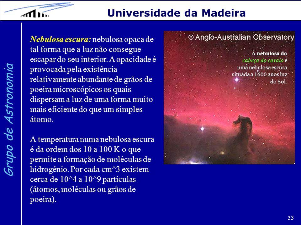 33 Grupo de Astronomia Universidade da Madeira Nebulosa escura: nebulosa opaca de tal forma que a luz não consegue escapar do seu interior. A opacidad